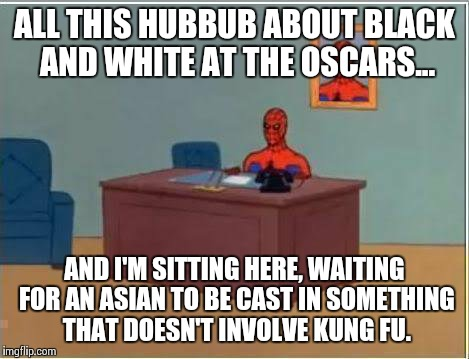 Spiderman Computer Desk Meme | ALL THIS HUBBUB ABOUT BLACK AND WHITE AT THE OSCARS... AND I'M SITTING HERE, WAITING FOR AN ASIAN TO BE CAST IN SOMETHING THAT DOESN'T INVOL | image tagged in memes,spiderman computer desk,spiderman | made w/ Imgflip meme maker