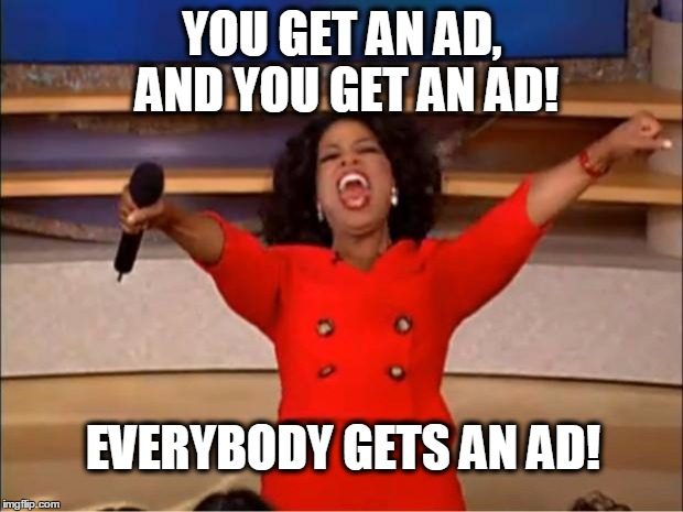 Oprah You Get A Meme | YOU GET AN AD, AND YOU GET AN AD! EVERYBODY GETS AN AD! | image tagged in memes,oprah you get a | made w/ Imgflip meme maker