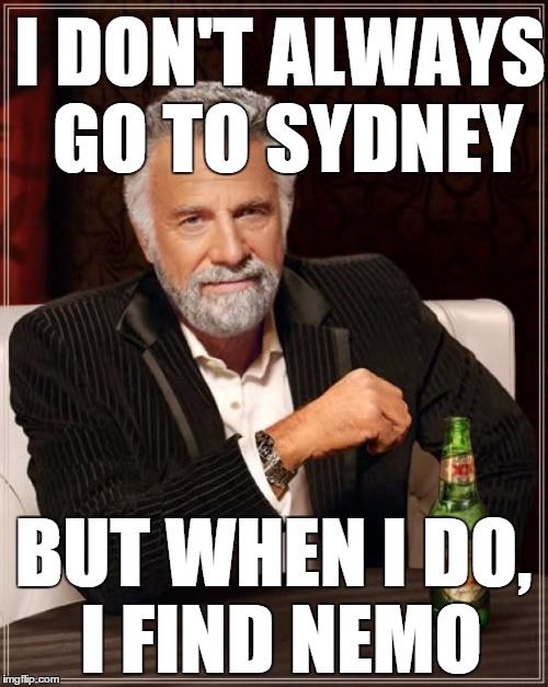 The Most Interesting Man In The World Meme | I DON'T ALWAYS GO TO SYDNEY BUT WHEN I DO, I FIND NEMO | image tagged in memes,the most interesting man in the world | made w/ Imgflip meme maker