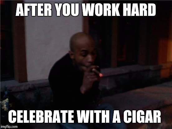 AFTER YOU WORK HARD CELEBRATE WITH A CIGAR | image tagged in celebrate,live,hustle,grind,cigarlife | made w/ Imgflip meme maker
