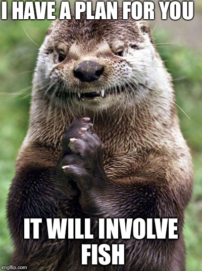 Evil Otter |  I HAVE A PLAN FOR YOU; IT WILL INVOLVE FISH | image tagged in memes,evil otter | made w/ Imgflip meme maker
