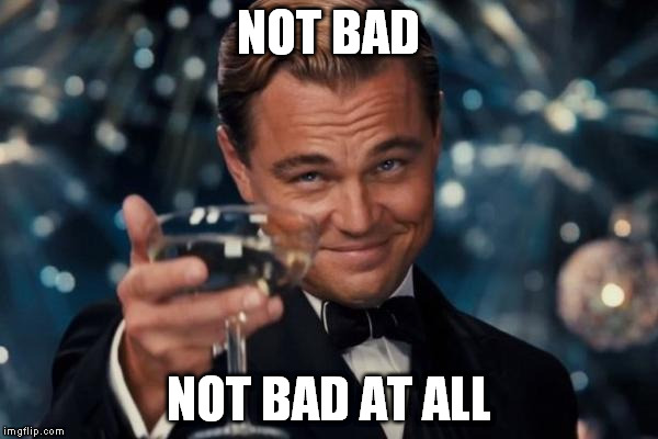 Leonardo Dicaprio Cheers Meme | NOT BAD NOT BAD AT ALL | image tagged in memes,leonardo dicaprio cheers | made w/ Imgflip meme maker