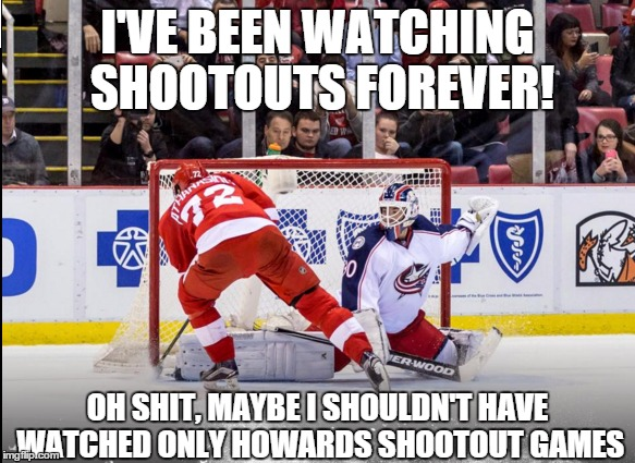 the red wings game last night` |  I'VE BEEN WATCHING SHOOTOUTS FOREVER! OH SHIT, MAYBE I SHOULDN'T HAVE WATCHED ONLY HOWARDS SHOOTOUT GAMES | image tagged in nhl,shootout,jimmy howard,bad luck jimmy,detroit red wings,blue jackets | made w/ Imgflip meme maker