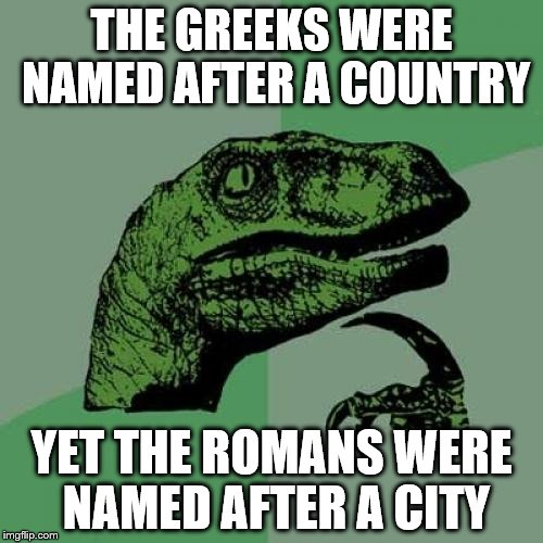 Greece - Greeks Rome - Romans | THE GREEKS WERE NAMED AFTER A COUNTRY YET THE ROMANS WERE NAMED AFTER A CITY | image tagged in memes,philosoraptor,greeks,romans,history | made w/ Imgflip meme maker