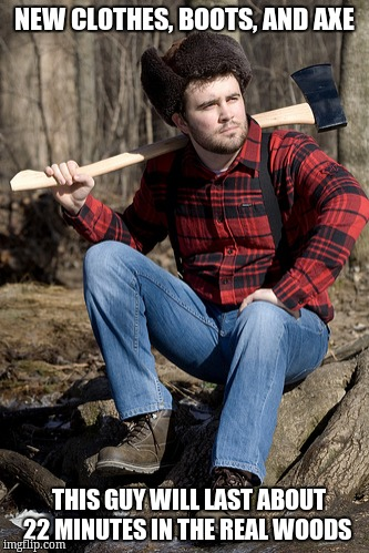 Solemn Lumberjack | NEW CLOTHES, BOOTS, AND AXE THIS GUY WILL LAST ABOUT 22 MINUTES IN THE REAL WOODS | image tagged in memes,solemn lumberjack | made w/ Imgflip meme maker