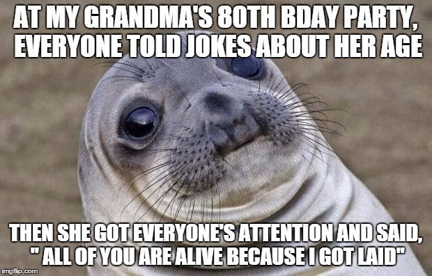 "Cool grandma but.....ewww | AT MY GRANDMA'S 80TH BDAY PARTY, EVERYONE TOLD JOKES ABOUT HER AGE THEN SHE GOT EVERYONE'S ATTENTION AND SAID, "" ALL OF YOU ARE ALIVE BECAUS 
