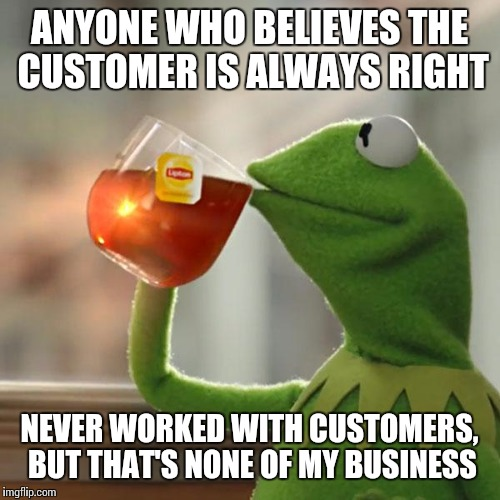 But Thats None Of My Business Meme | ANYONE WHO BELIEVES THE CUSTOMER IS ALWAYS RIGHT NEVER WORKED WITH CUSTOMERS, BUT THAT'S NONE OF MY BUSINESS | image tagged in memes,but thats none of my business,kermit the frog | made w/ Imgflip meme maker
