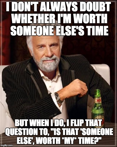 "The Most Interesting Man In The World Meme | I DON'T ALWAYS DOUBT WHETHER I'M WORTH SOMEONE ELSE'S TIME BUT WHEN I DO, I FLIP THAT QUESTION TO, ""IS THAT 'SOMEONE ELSE', WORTH *MY* TIME? 