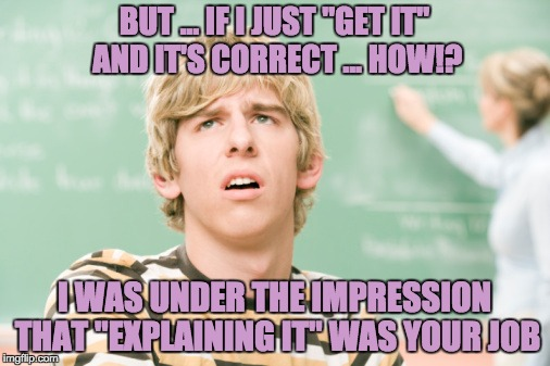 "BUT ... IF I JUST ""GET IT"" AND IT'S CORRECT ... HOW!? I WAS UNDER THE IMPRESSION THAT ""EXPLAINING IT"" WAS YOUR JOB 