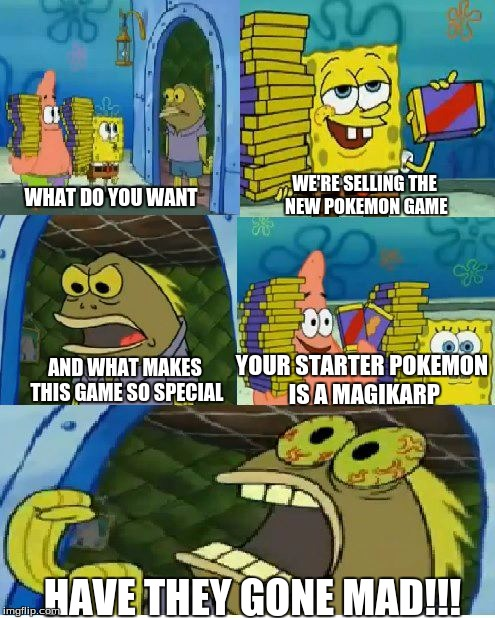 Chocolate Spongebob Meme | WHAT DO YOU WANT WE'RE SELLING THE NEW POKEMON GAME AND WHAT MAKES THIS GAME SO SPECIAL YOUR STARTER POKEMON IS A MAGIKARP HAVE THEY GONE MA | image tagged in memes,chocolate spongebob | made w/ Imgflip meme maker