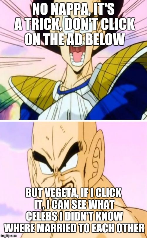 No Nappa Its A Trick | NO NAPPA, IT'S A TRICK, DON'T CLICK ON THE AD BELOW BUT VEGETA, IF I CLICK IT, I CAN SEE WHAT CELEBS I DIDN'T KNOW WHERE MARRIED TO EACH OTH | image tagged in memes,no nappa its a trick | made w/ Imgflip meme maker