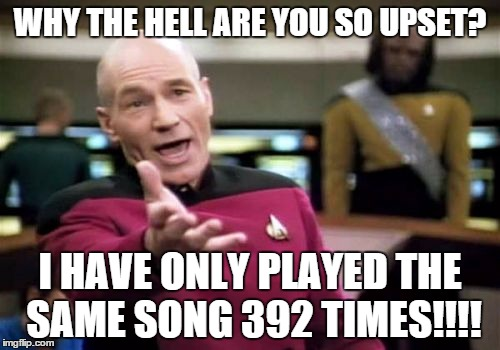 Aspie Probems | WHY THE HELL ARE YOU SO UPSET? I HAVE ONLY PLAYED THE SAME SONG 392 TIMES!!!! | image tagged in memes,picard wtf,aspergers | made w/ Imgflip meme maker