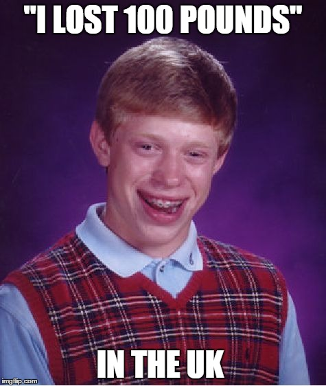 "Bad Luck Brian Meme | ""I LOST 100 POUNDS"" IN THE UK 