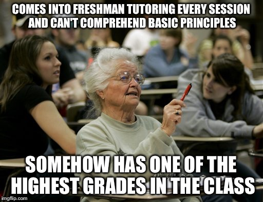 I am a part time Biology & Chemistry tutor at my university. This is a true story. | COMES INTO FRESHMAN TUTORING EVERY SESSION AND CAN'T COMPREHEND BASIC PRINCIPLES SOMEHOW HAS ONE OF THE HIGHEST GRADES IN THE CLASS | image tagged in senior student,college,memes,true story | made w/ Imgflip meme maker