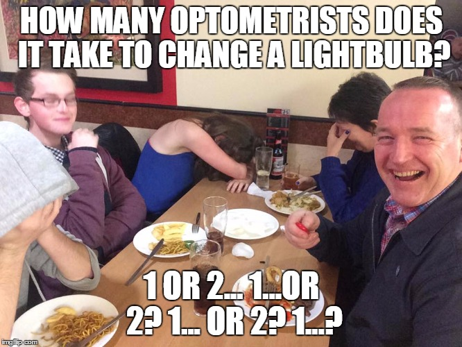 Dad Joke Meme | HOW MANY OPTOMETRISTS DOES IT TAKE TO CHANGE A LIGHTBULB? 1 OR 2... 1...OR 2? 1... OR 2? 1...? | image tagged in dad joke meme | made w/ Imgflip meme maker