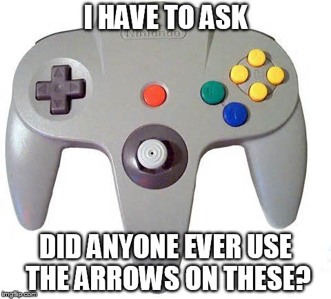 Uncharted Territory |  I HAVE TO ASK; DID ANYONE EVER USE THE ARROWS ON THESE? | image tagged in nintendo,nintendo 64,control,video games,super mario,zelda | made w/ Imgflip meme maker