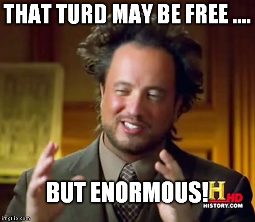 Ancient Aliens Meme | THAT TURD MAY BE FREE .... BUT ENORMOUS! | image tagged in memes,ancient aliens | made w/ Imgflip meme maker