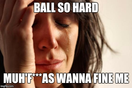 Jay-Z's 1st World Problems | BALL SO HARD MUH'F***AS WANNA FINE ME | image tagged in memes,first world problems,jay-z | made w/ Imgflip meme maker
