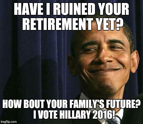 obama smug face |  HAVE I RUINED YOUR RETIREMENT YET? HOW BOUT YOUR FAMILY'S FUTURE?   I VOTE HILLARY 2016! | image tagged in obama smug face | made w/ Imgflip meme maker