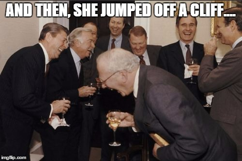 Laughing Men In Suits Meme | AND THEN, SHE JUMPED OFF A CLIFF.... | image tagged in memes,laughing men in suits | made w/ Imgflip meme maker