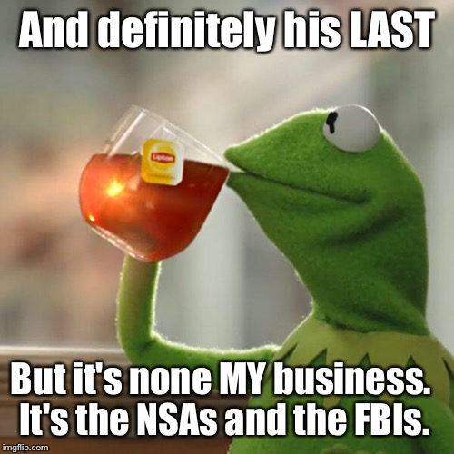 But Thats None Of My Business Meme | And definitely his LAST But it's none MY business. It's the NSAs and the FBIs. | image tagged in memes,but thats none of my business,kermit the frog | made w/ Imgflip meme maker