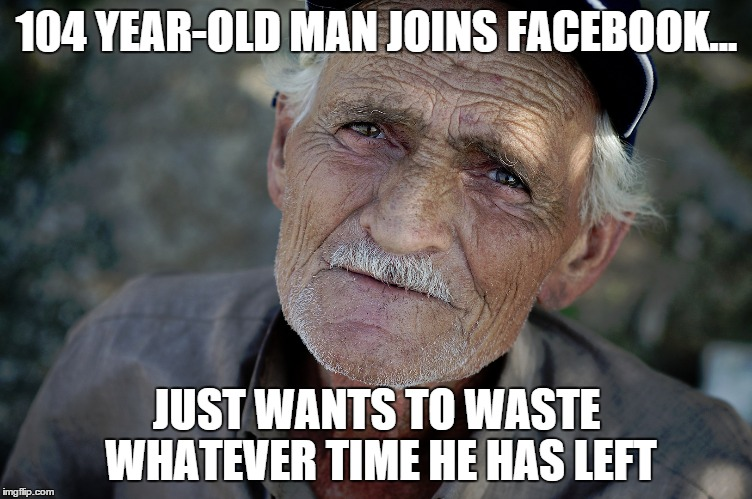 Oldest Facebook Member | 104 YEAR-OLD MAN JOINS FACEBOOK... JUST WANTS TO WASTE WHATEVER TIME HE HAS LEFT | image tagged in old man,facebook,wasting time | made w/ Imgflip meme maker
