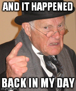 Back In My Day Meme | AND IT HAPPENED BACK IN MY DAY | image tagged in memes,back in my day | made w/ Imgflip meme maker