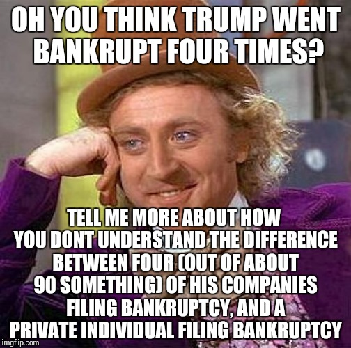 Creepy Condescending Wonka Meme | OH YOU THINK TRUMP WENT BANKRUPT FOUR TIMES? TELL ME MORE ABOUT HOW YOU DONT UNDERSTAND THE DIFFERENCE BETWEEN FOUR (OUT OF ABOUT 90 SOMETHI | image tagged in memes,creepy condescending wonka | made w/ Imgflip meme maker
