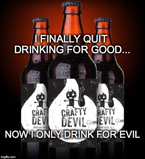 CRAFTY DEVIL | I FINALLY QUIT DRINKING FOR GOOD... NOW I ONLY DRINK FOR EVIL | image tagged in beer,quit drinking for good,drink for evil,crafty devil beer | made w/ Imgflip meme maker