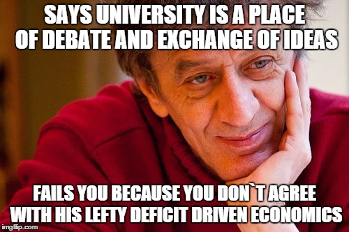Really Evil College Teacher | SAYS UNIVERSITY IS A PLACE OF DEBATE AND EXCHANGE OF IDEAS FAILS YOU BECAUSE YOU DON`T AGREE WITH HIS LEFTY DEFICIT DRIVEN ECONOMICS | image tagged in memes,really evil college teacher,economics,university | made w/ Imgflip meme maker