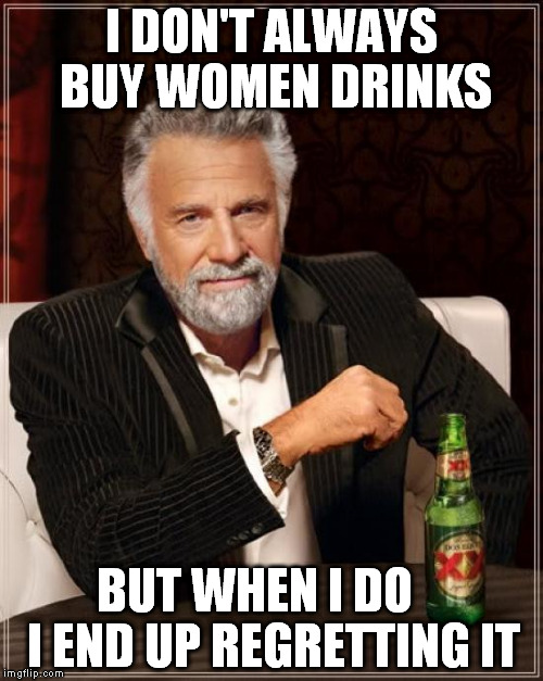 The Most Interesting Man In The World Meme | I DON'T ALWAYS BUY WOMEN DRINKS BUT WHEN I DO    I END UP REGRETTING IT | image tagged in memes,the most interesting man in the world | made w/ Imgflip meme maker