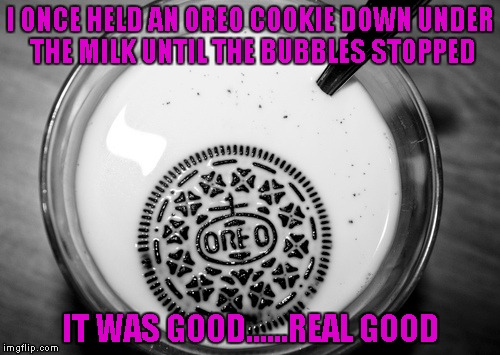 Never feel sorry for your food!!! | I ONCE HELD AN OREO COOKIE DOWN UNDER THE MILK UNTIL THE BUBBLES STOPPED IT WAS GOOD......REAL GOOD | image tagged in oreo drowning,funny food,funny,memes,food | made w/ Imgflip meme maker