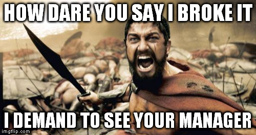 Sparta Leonidas Meme | HOW DARE YOU SAY I BROKE IT I DEMAND TO SEE YOUR MANAGER | image tagged in memes,sparta leonidas | made w/ Imgflip meme maker