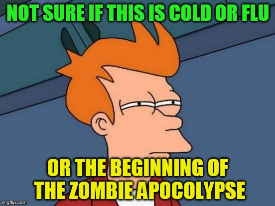 A week in to this virus I'm pretty sure its a biblical plague and we're all doomed.  | NOT SURE IF THIS IS COLD OR FLU OR THE BEGINNING OF THE ZOMBIE APOCOLYPSE | image tagged in memes,futurama fry | made w/ Imgflip meme maker
