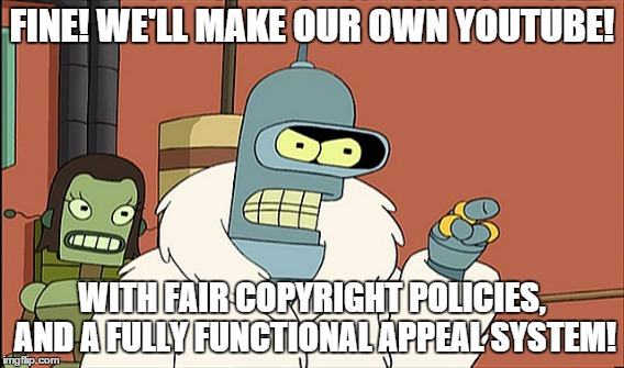 FINE! WE'LL MAKE OUR OWN YOUTUBE! WITH FAIR COPYRIGHT POLICIES, AND A FULLY FUNCTIONAL APPEAL SYSTEM! | image tagged in AdviceAnimals | made w/ Imgflip meme maker