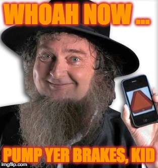 WHOAH NOW ... PUMP YER BRAKES, KID | made w/ Imgflip meme maker