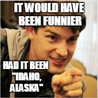"mat pat wants you | IT WOULD HAVE BEEN FUNNIER HAD IT BEEN ""IDAHO, ALASKA"" 