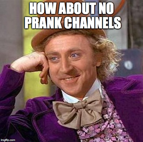 Creepy Condescending Wonka Meme | HOW ABOUT NO PRANK CHANNELS | image tagged in memes,creepy condescending wonka | made w/ Imgflip meme maker