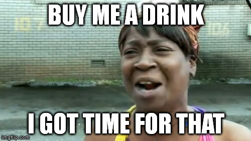 Aint Nobody Got Time For That Meme | BUY ME A DRINK I GOT TIME FOR THAT | image tagged in memes,aint nobody got time for that | made w/ Imgflip meme maker