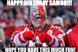 OSU ohio state fan | HAPPY BIRTHDAY SAMBO!!! HOPE YOU HAVE THIS MUCH FUN! | image tagged in osu ohio state fan | made w/ Imgflip meme maker