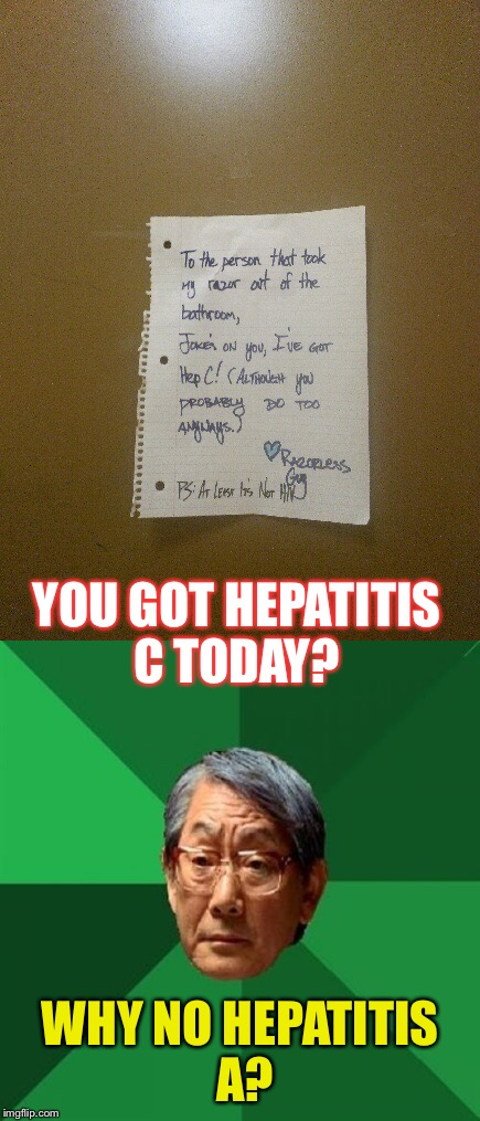 The conventionally incurable illness of tomorrow.. Today! |  YOU GOT HEPATITIS C TODAY? WHY NO HEPATITIS A? | image tagged in memes,high expectations asian father,blood borne pathogens,lulz | made w/ Imgflip meme maker