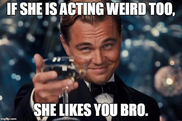 Leonardo Dicaprio Cheers Meme | IF SHE IS ACTING WEIRD TOO, SHE LIKES YOU BRO. | image tagged in memes,leonardo dicaprio cheers | made w/ Imgflip meme maker