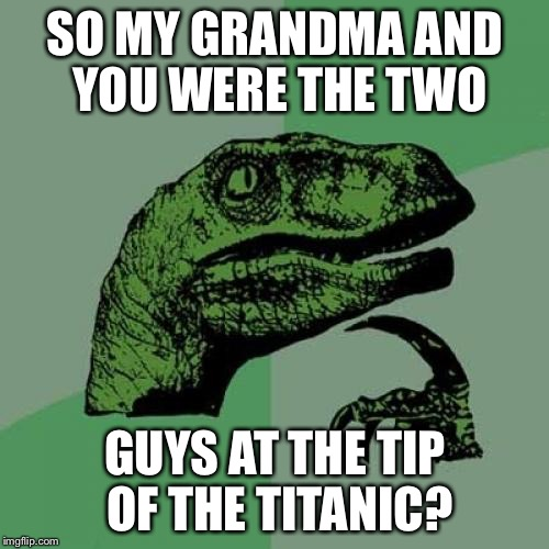 Philosoraptor Meme | SO MY GRANDMA AND YOU WERE THE TWO GUYS AT THE TIP OF THE TITANIC? | image tagged in memes,philosoraptor | made w/ Imgflip meme maker