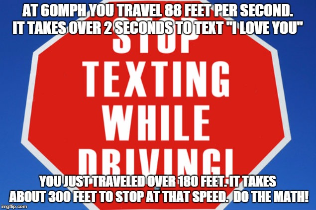 "Stop texting and driving |  AT 60MPH YOU TRAVEL 88 FEET PER SECOND. IT TAKES OVER 2 SECONDS TO TEXT ""I LOVE YOU""; YOU JUST TRAVELED OVER 180 FEET. IT TAKES ABOUT 300 FEET TO STOP AT THAT SPEED.  DO THE MATH! 