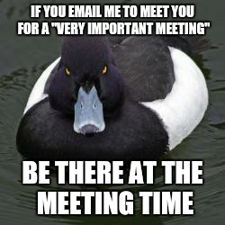 "I will be late to your meetings from now on | IF YOU EMAIL ME TO MEET YOU FOR A ""VERY IMPORTANT MEETING"" BE THERE AT THE MEETING TIME 