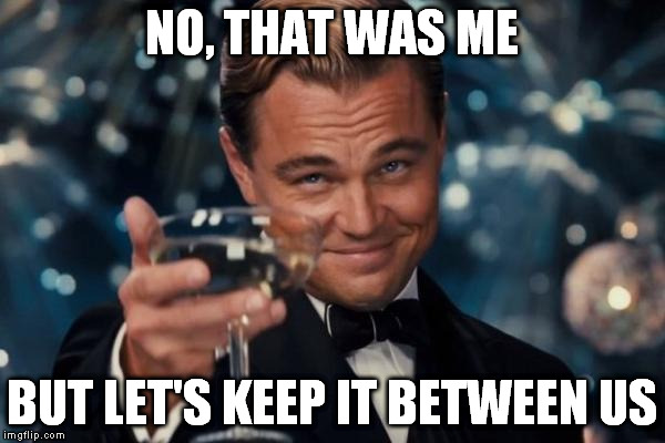 Leonardo Dicaprio Cheers Meme | NO, THAT WAS ME BUT LET'S KEEP IT BETWEEN US | image tagged in memes,leonardo dicaprio cheers | made w/ Imgflip meme maker