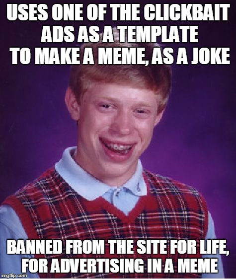 Bad Luck Brian Meme | USES ONE OF THE CLICKBAIT ADS AS A TEMPLATE TO MAKE A MEME, AS A JOKE BANNED FROM THE SITE FOR LIFE, FOR ADVERTISING IN A MEME | image tagged in memes,bad luck brian | made w/ Imgflip meme maker