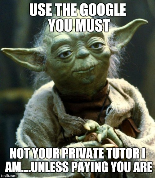 Star Wars Yoda Meme | USE THE GOOGLE YOU MUST NOT YOUR PRIVATE TUTOR I AM....UNLESS PAYING YOU ARE | image tagged in memes,star wars yoda | made w/ Imgflip meme maker