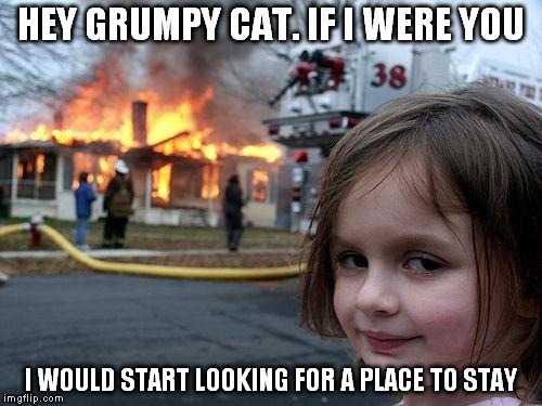 Disaster Girl Meme | HEY GRUMPY CAT. IF I WERE YOU I WOULD START LOOKING FOR A PLACE TO STAY | image tagged in memes,disaster girl | made w/ Imgflip meme maker