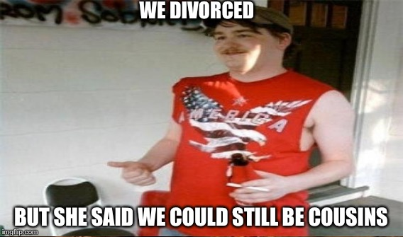 WE DIVORCED BUT SHE SAID WE COULD STILL BE COUSINS | made w/ Imgflip meme maker